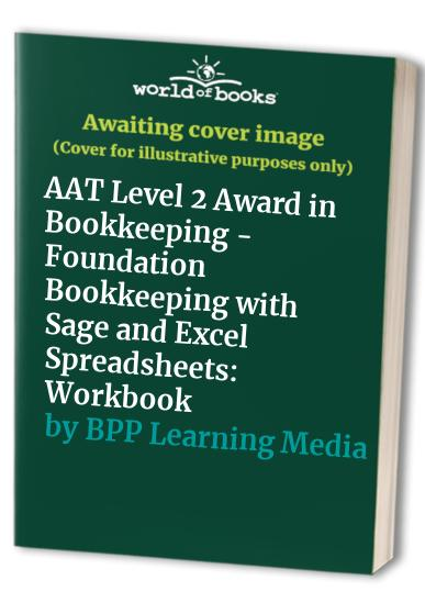 AAT Level 2 Award in Bookkeeping - Foundation Bookkeeping with Sage and Excel Spreadsheets: Workbook by BPP Learning Media