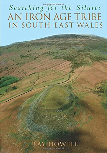 Searching for the Silures: An Iron Age Tribe in South-East Wales by Ray Howell