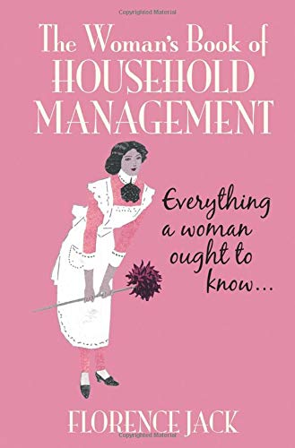 The Woman's Book of Household Management: Contains Everything a Woman Ought to Know by Florence Jack