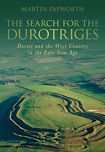 The Search for the Durotriges: Dorset and the West Country in the Late Iron Age by Martin Papworth