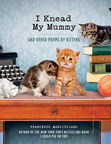 I Knead My Mummy: And Other Poems by Kittens by Francesco Marciuliano