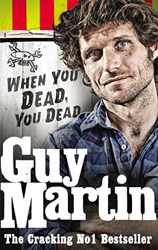 Guy Martin: When You Dead, You Dead: My Adventures as a Road Racing Truck Fitter by Guy Martin