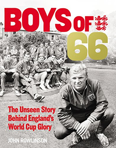 The Boys of '66 - the Unseen Story Behind England's World Cup Glory: The Road to Victory by John Rowlinson