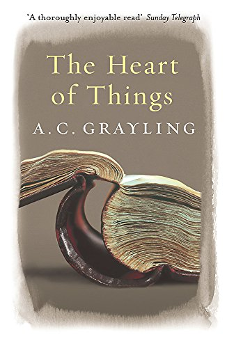 The Heart of Things: Applying Philosophy to the 21st Century by A. C. Grayling