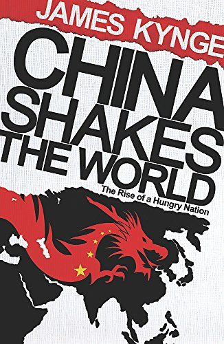 China Shakes The World: The Rise of a Hungry Nation by James Kynge