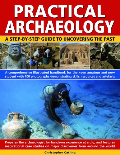 Practical Archaeology: A Step-by-Step Guide to Uncovering the Past - A Comprehensive Illustrated Handbook for the Keen Amateur and New Student with 700 Photographs Demonstrating Skills, Resources and Artefacts by Chris Catling