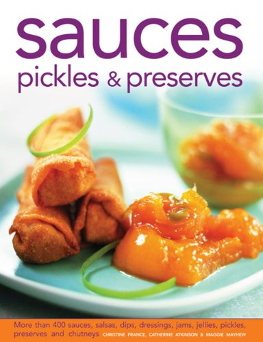 Sauces, Pickles & Preserves: More Than 400 Sauces, Salsas, Dips, Dressings, Jams, Jellies, Pickles, Preserves and Chutneys by Christine France