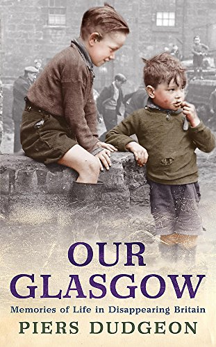 Our Glasgow: Memories of Life in Disappearing Britain by Piers Dudgeon