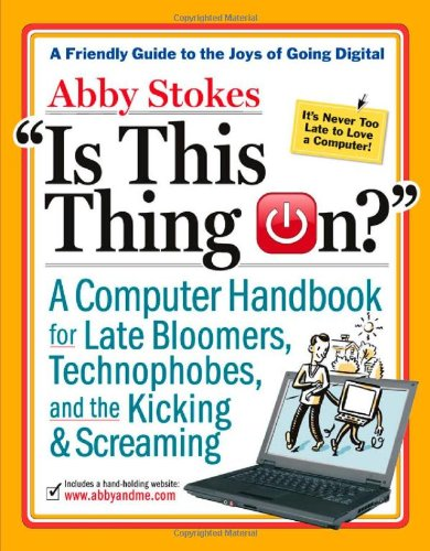 Is This Thing On?: A Late Bloomer's Computer Handbook by Abby Stokes