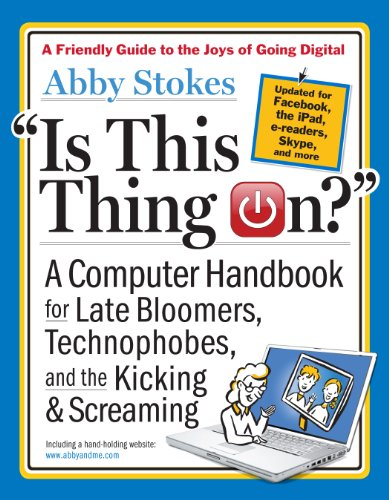 Is This Thing On?: A Computer Handbook for Late Bloomers, Technophobes, and the Kicking and Screaming by Abby Stokes