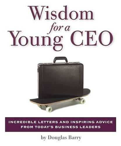 Wisdom for a Young CEO: Incredible Letters and Inspiring Advice from Today's Business Leaders by Douglas Barry