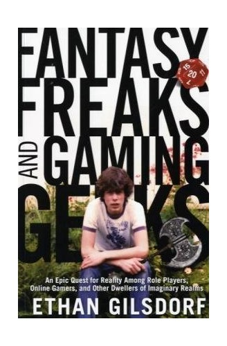 Fantasy Freaks and Gaming Geeks: An Epic Quest for Reality Among Role Players, Online Gamers, and Other Dwellers of Imaginary Realms by Ethan Gilsdorf