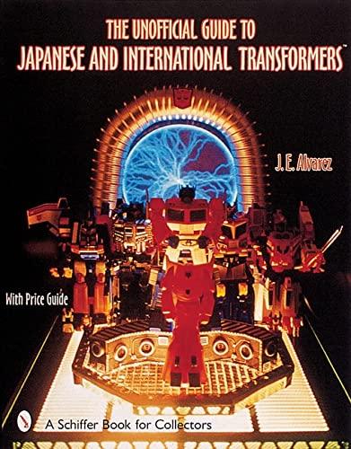 The Unofficial Guide to Japanese & International Transformers by Jose E. Alvarez