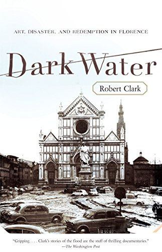 Dark Water: Art, Disaster, and Redemption in Florence by Robert Clark