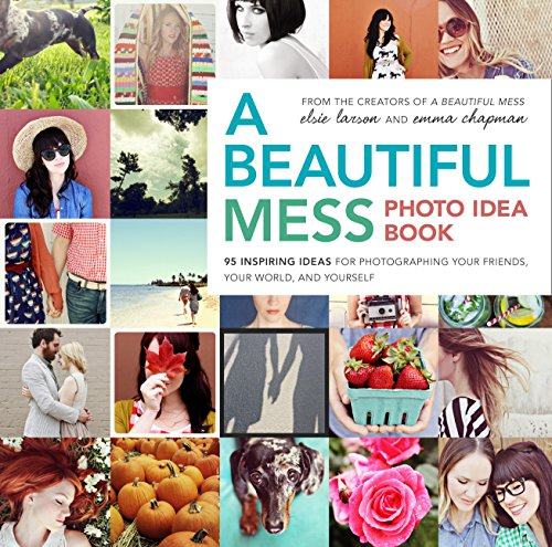 A Beautiful Mess Photo Idea Book: 95 Inspiring Ideas for Photographing Your Friends, Your World, and Yourself by Elsie Larson