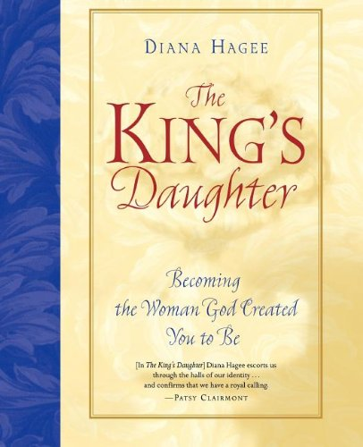The King's Daughter: Becoming the Woman God Created You to be by Diana Hagee