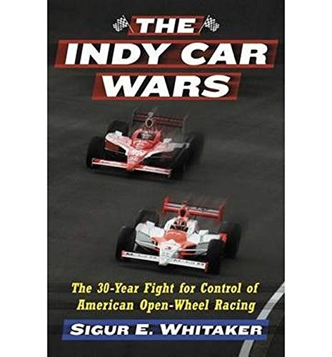The Indy Car Wars: The 30-Year Fight for Control of American Open-Wheel Racing by Sigur E. Whitaker