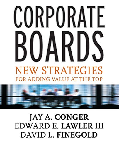 Corporate Boards: New Strategies for Adding Value at the Top by Jay A. Conger