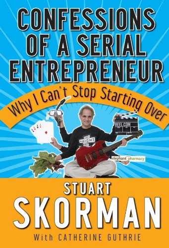 Confessions of a Serial Entrepreneur: Why I Can't Stop Starting Over by Stuart Skorman