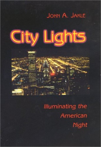 City Lights: Illuminating the American Night by John A. Jakle