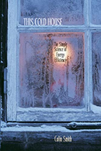 This Cold House: The Simple Science of Energy Efficiency by Colin Smith