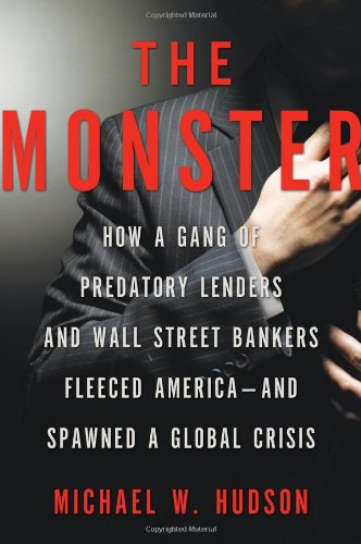 The Monster: How a Gang of Predatory Lenders and Wall Street Bankers Fleeced America - and Spawned a Global Crisis by Michael W. Hudson