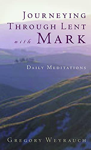 Journeying Through Lent with Mark: Daily Meditations by Gregory Weyrauch