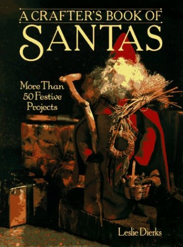 A Crafter's Book of Santas: More Than 50 Festive Projects by Leslie Dierks
