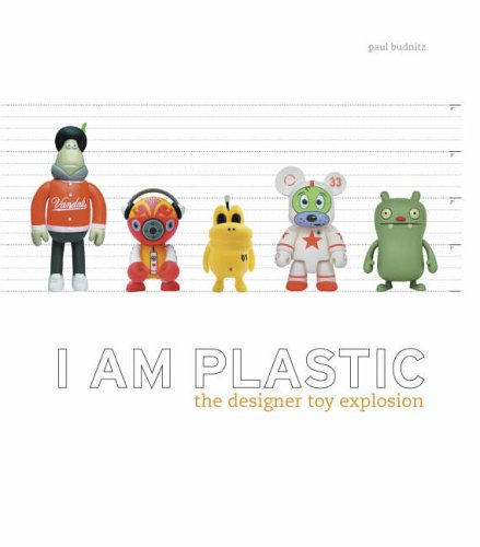 I am Plastic: The Designer Toy Explosion by Paul Budnitz