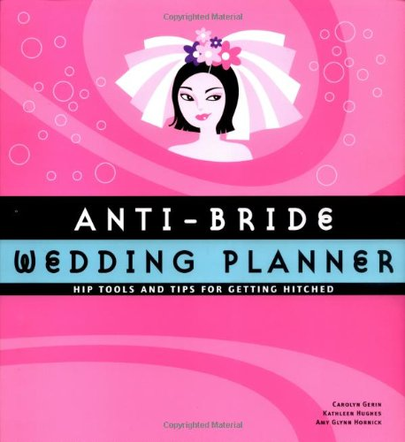 Anti-Bride Wedding Planner: Hip Tips and Tools for Getting Hitched by Carolyn Gerin