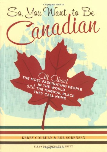 So, You Want to be Canadian: All About the Most Fascinating People in the World and the Magical Place That They Call Home by Kerry Colburn