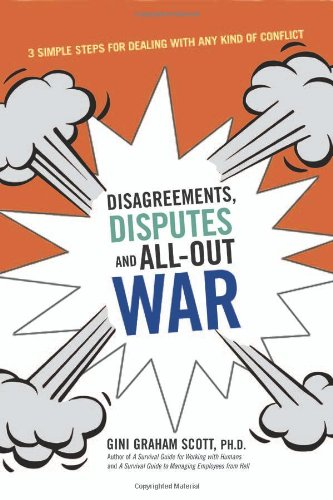 Disagreements, Disputes, and All-out War: 3 Simple Steps for Dealing with Any Kind of Conflict by Gini Graham Scott, Ph.D