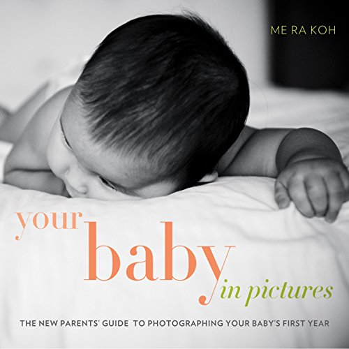 Your Baby in Pictures: The New Parents' Guide to Photographing Your Baby's First Year by Me Ra Koh