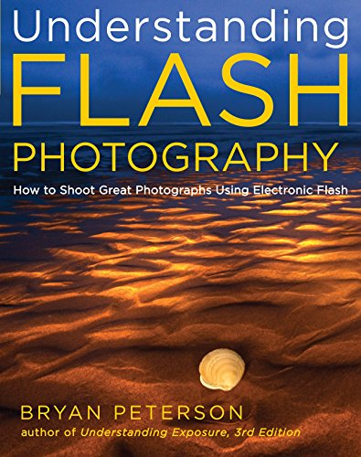 Understanding Flash Photography: How to Shoot Great Photographs Using Electronic Flash and Other Artificial Light Sources by Bryan Peterson