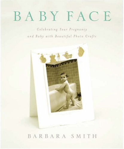 Baby Face: Celebrating Your Pregnancy and Baby with Beautiful Photo Crafts by Barbara Smith