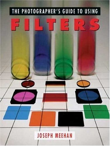 The Photographer's Guide to Using Filters by Joseph Meehan