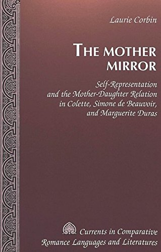 The Mother Mirror: Self-representation and the Mother-daughter Relation in Colette, Simone De Beauvoir, and Marguerite Duras by Laurie L. Corbin