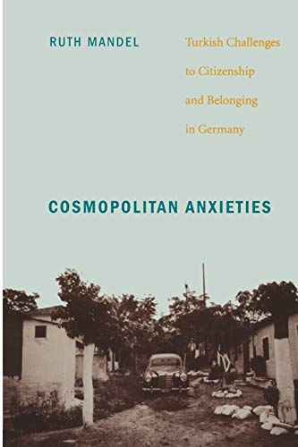 Cosmopolitan Anxieties: Turkish Challenges to Citizenship and Belonging in Germany by Ruth Mandel