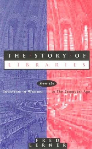 The Story of Libraries: From the Invention of Writing to the Computer Age by Frederick Andrew Lerner