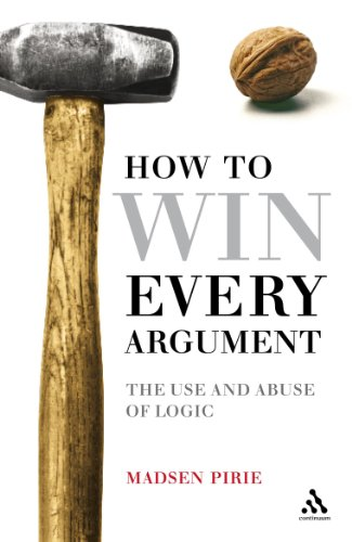 How to Win Every Argument: The Use and Abuse of Logic by Madsen Pirie