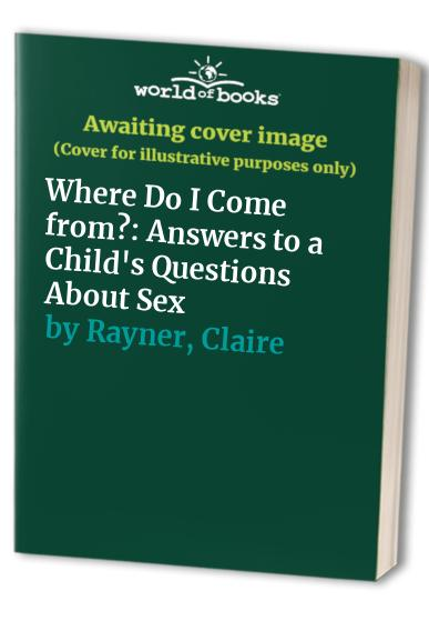 Where Do I Come from?: Answers to a Child's Questions About Sex by Claire Rayner