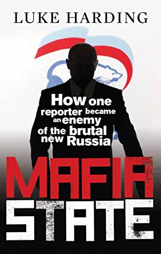 Mafia State: How One Reporter Became an Enemy of the Brutal New Russia by Luke Harding