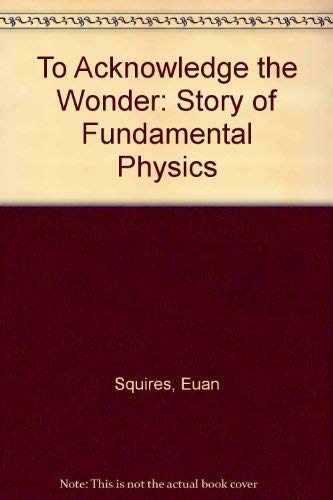 To Acknowledge the Wonder: Story of Fundamental Physics by Euan J. Squires