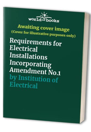 Institution of Electrical Engineers Wiring Regulations: Regulations for Electrical Installations: Requirements for Electrical Installations Incorporating Amendment No.1 by Institution of Electrical Engineers