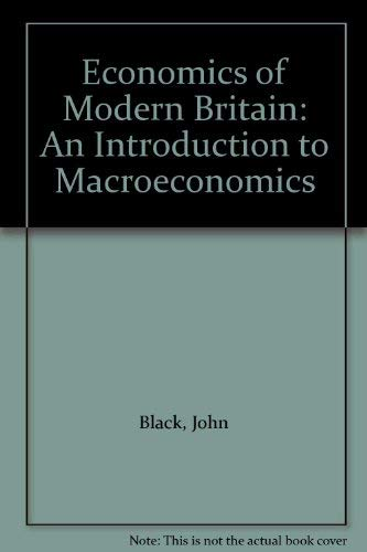 Economics of Modern Britain: An Introduction to Macroeconomics by John Black