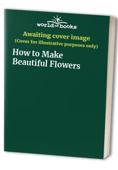 How to Make Beautiful Flowers by Valerie Jackson
