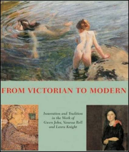 From Victorian to Modern: Innovation and Tradition in the Work of Gwen John, Vanessa Bell and Laura Knight by Pamela Gerrish Nunn