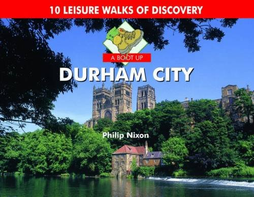 A Boot Up Durham City: 10 Leisure Walks of Discovery by Philip Nixon