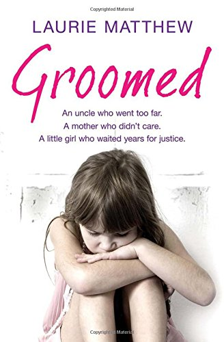 Groomed: An Uncle Who Went Too Far. A Mother Who Didn't Care. A Little Girl Who Waited for Justice. by Laurie Matthew