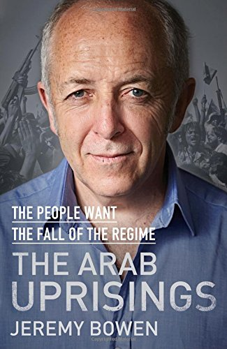 The Arab Uprisings: The People Want the Fall of the Regime by Jeremy Bowen